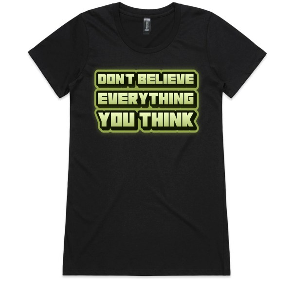 Don't Believe Everything You Think Ladies T Shirts