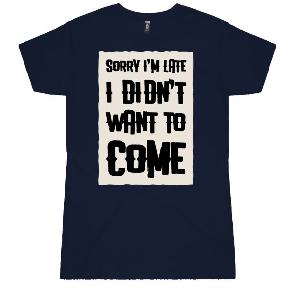 Sorry I'm Late I Didn't want to Come Ladies T Shirts