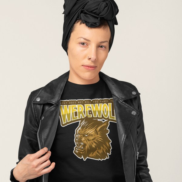 What Does Not Kill You Makes You A WEREWOLF Ladies T Shirts