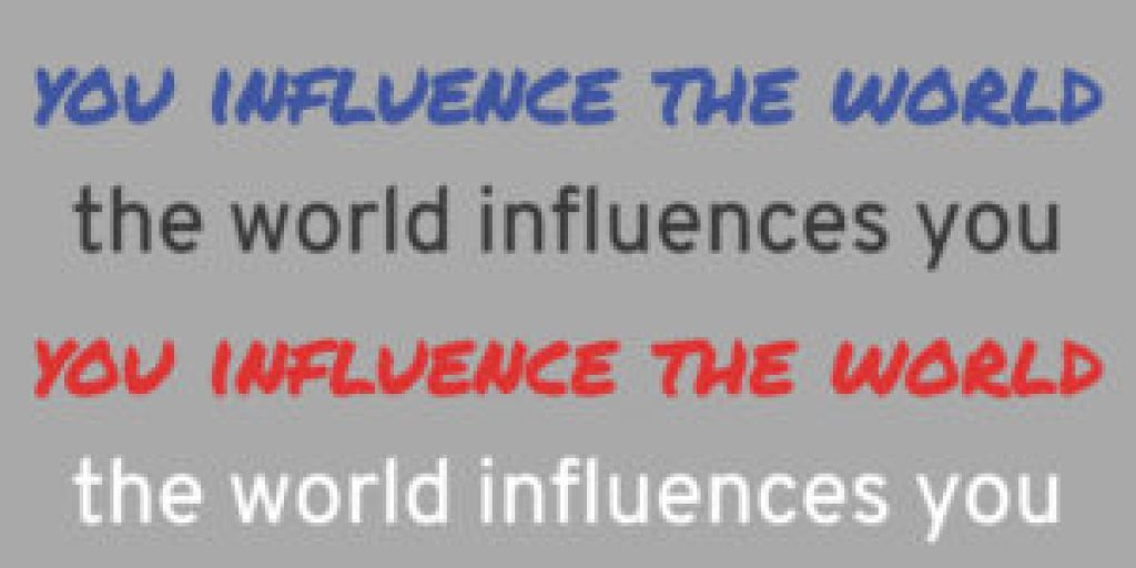 You influence the world