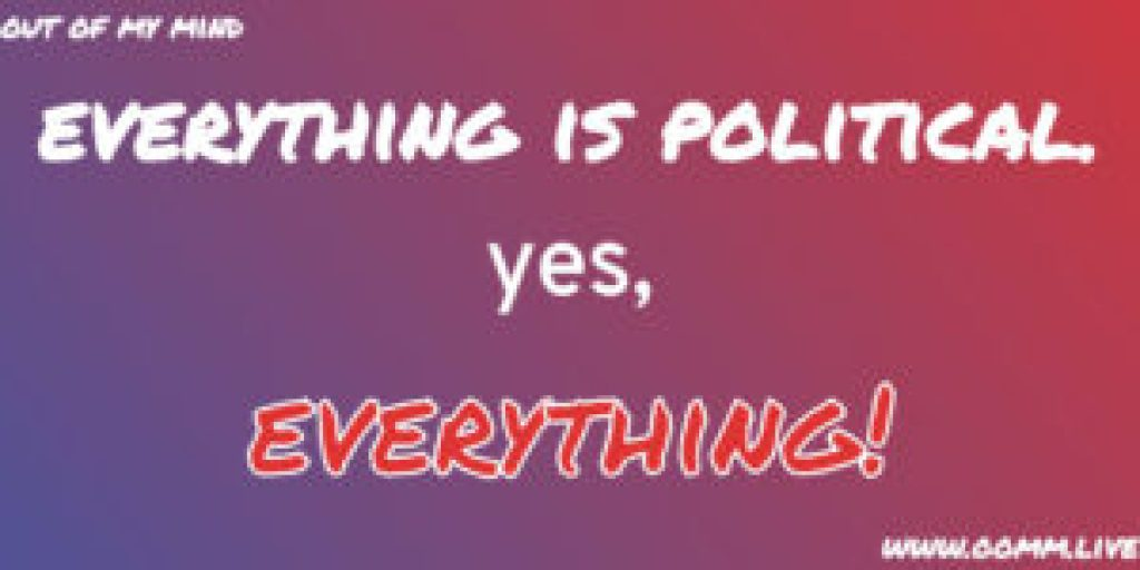Everything is political. Yes, Everything