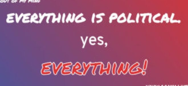 [Purely Political]: Everything is Political