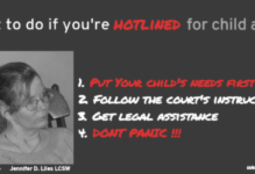 """Picture: Black Background with a portrait of a blond woman at bottom left Text: """"What to do if you're hotlined for child abuse or neglect 1. Put your child's needs first. 2. Follow the court's instructions 3. Get legal assistance 4. Don't Panic"""