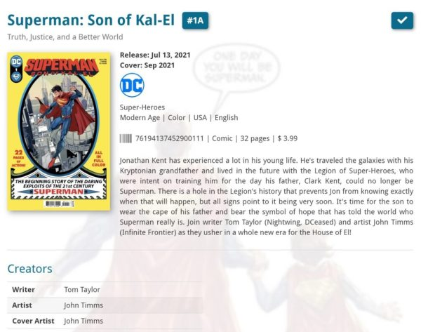 Database entry with a picture of the cover of Superman: Son of Kal-El #1 with information about the comic, including Writer Tom Taylor and Artist and Cover Artist John Timms, and a plot synopsis: Jonathan Kent has experienced a lot in his young life. He's traveled the galaxies with his Kryptonian grandfather and lived in the future with the Legion of Super-Heroes, who were intent on training him for the day his father, Clark Kent, could no longer be Superman. There is a hole in the Legion's history that prevents Jon from knowing exactly when that will happen, but all signs point to it being very soon. It's time for the son to wear the cape of his father and bear the symbol of hope that has told the world who Superman really is. Join writer Tom Taylor (Nightwing, DCeased) and artist John Timms (Infinite Frontier) as they usher in a whole new era for the House of El!