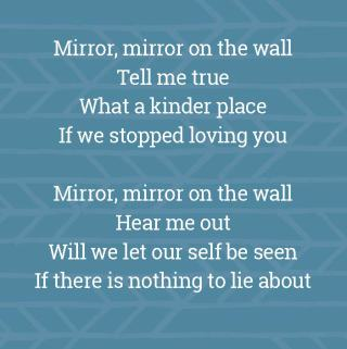 Mirror, mirror on the wallTell me trueWhat a kinder placeIf we stopped loving youMirror, mirror on the wallHear me outWill we let our self be seenIf there is nothing to lie about