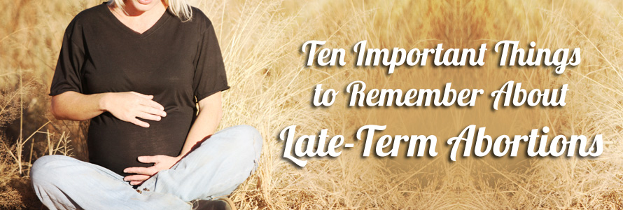Ten Important Things to Remember About Late-Term Abortions