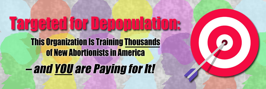 Targeted for Depopulation: This Organization Is Training Thousands of New Abortionists in America – and YOU are Paying for It!