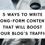 5 Ways To Write Long-Form Content That Will Boost Your Blog Traffic