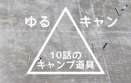 ゆるキャン10話のキャンプ道具