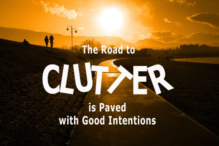 road to clutter paved with good intentions
