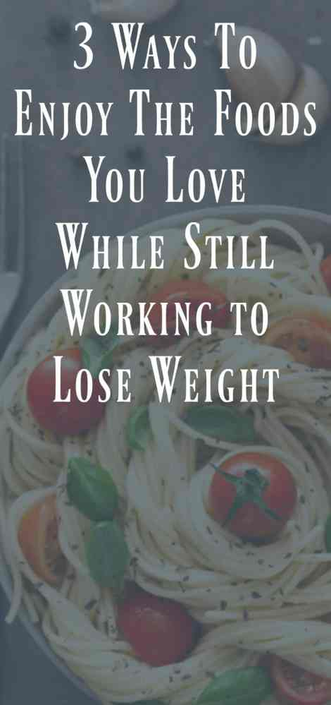 3 Ways to Still Enjoy The Foods You Love while Still working to lose weight