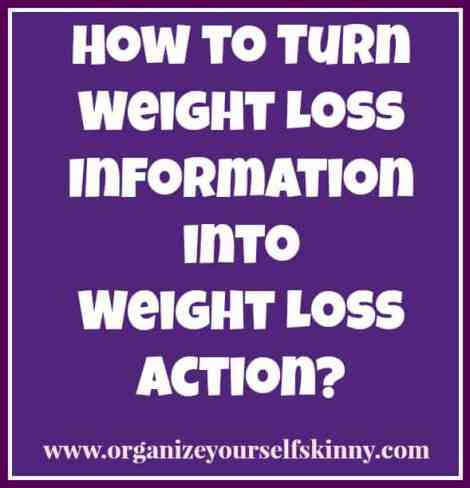 How to turn weight loss information into weight loss action #organizeyourselfskinny