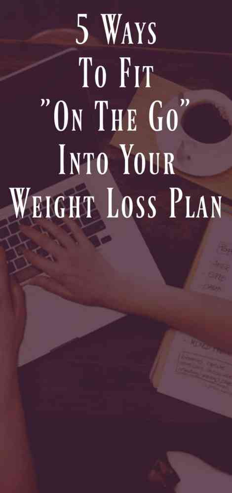 """5 Ways to fit """"on the go"""" into your weight loss plan"""