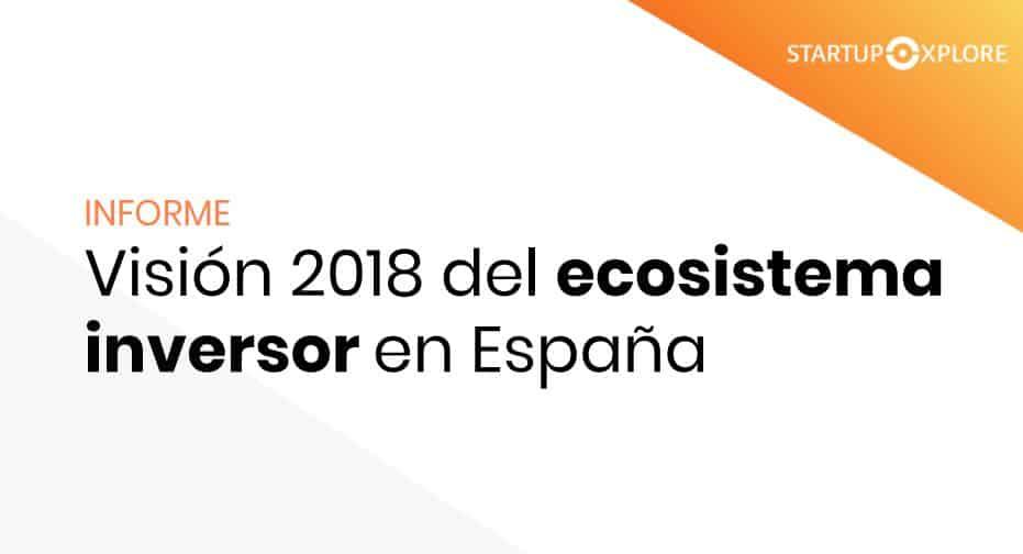 Informe Visión del ecosistema inversor en España 2018. StartXplore