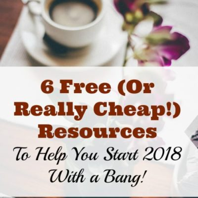 6 Free (Or REALLY Cheap!) Resources to Help You Start 2018 With a Bang