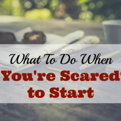 What to Do When You're Afraid to Start Something