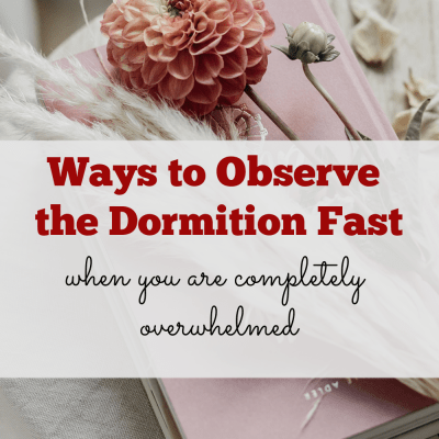 Ways to Observe the Dormition Fast When You are Overwhelmed