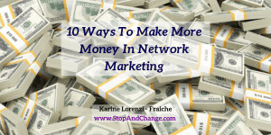 10-Ways-To-Make-More-Money-In-Network-Marketing-Karine-Lorenzi-Fraiche-StopAndChange.com