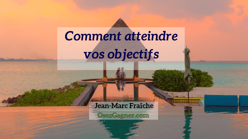 comment-atteindre-vos-objectifs-Jean-Marc-Fraiche-OsezGagner