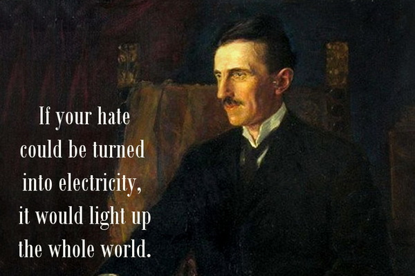 If your hate could be turned into electricity, it would light up the whole world.