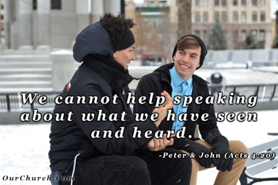 We cannot help speaking about what we have seen and heard. -Peter & John (Acts 4:20)