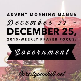 Morning Manna for Week 4 of the Advent Season-December 21 – December 25, 2015-Weekly Prayer Focus: Government