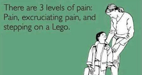 There are 3 levels of pain; pain, excruciating pain, and stepping on a lego