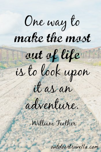 """One way to make the most out of life is to look upon it as an adventure."" -William Feather"