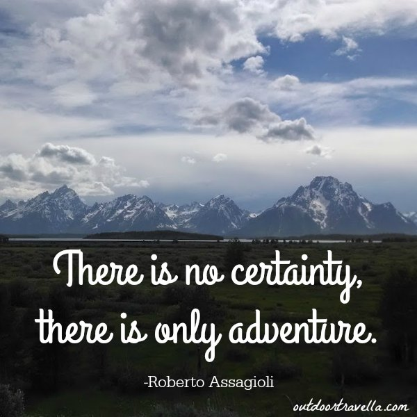 """There is no certainty, there is only adventure."" -Roberto Assagioli"