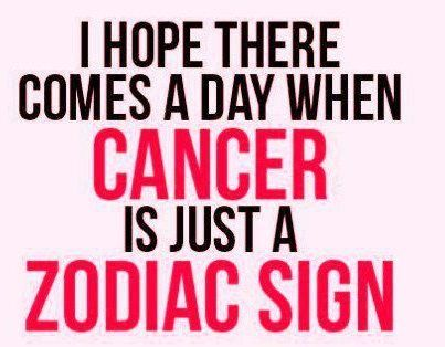 I hope there comes a day when cancer is just a zodiac sign