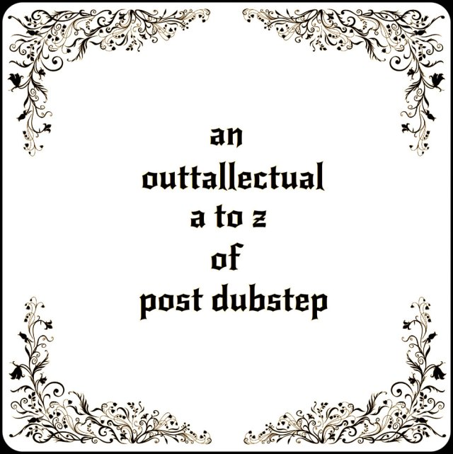 An A to Z of Post-Dubstep - Outtallectuals