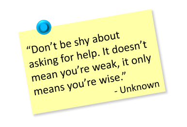 Don't be shy about asking for help. It doesn't mean you're weak, it only means you're wise