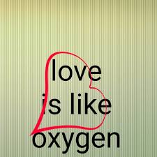 love is like oxygen