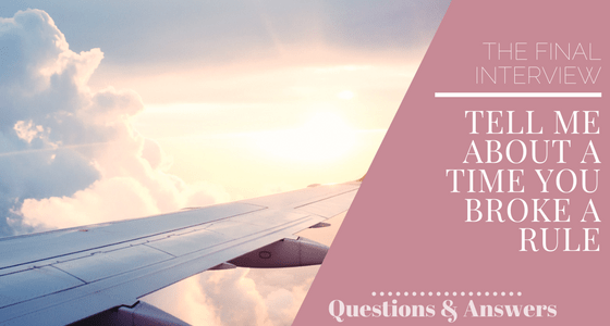 The Cabin Crew Final Interview - Interview Questions - Tell me about a time you broke a rule