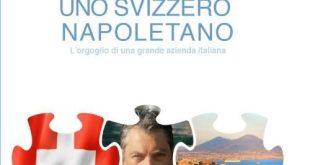 """Napoli / Svizzera – Libro """"Uno Svizzero Napoletano"""": l'orgoglio di un'azienda italiana"""