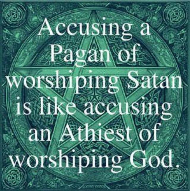 Accusing a Pagan of worshiping Satan is like accusing an Athiest of worshipping God
