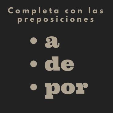 Completa con las preposiciones a, de o por