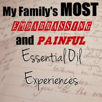 My Family's Most Embarrassing & Painful Essential Oil Experiences. Good lessons and good laughs. www.paintedteacup.com