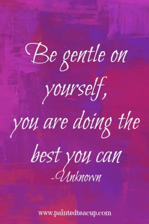 Be gentle on yourself, you are doing the best you can quote. www.paintedteacup.com