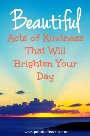 Beautiful acts of kindness to brighten your day. Stories and videos of real acts of kindness in daily life. How to give back to others and quotes on kindness. www.paintedteacup.com