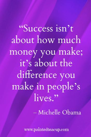 """Success isn't about how much money you make; it's about the difference you make in people's lives."" –Michelle Obama"
