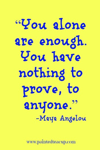 """You alone are enough. You have nothing to prove, to anyone."" – Maya Angelou"