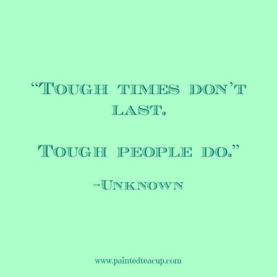 "Quotes to help you battle a bad day. ""Tough times don't last. Tough people do."" -Unknown www.paintedteacup.com"