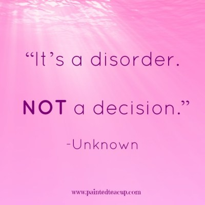 """It's a disorder. Not a decision."" -Unknown www.paintedteacup.com"
