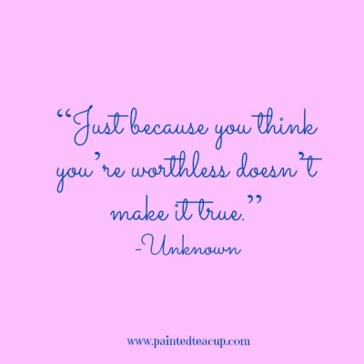 """Just because you think you're worthless doesn't make it true."" -Unknown www.paintedteacup.com"