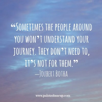 """Sometimes the people around you won't understand your journey. They don't need to, it's not for them."" –Joubert Botha www.paintedteacup.com"