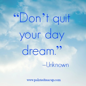 "23 Quotes to Encourage You to Follow Your Dreams. ""Don't quit your day dream."" –Unknown. www.paintedteacup.com"