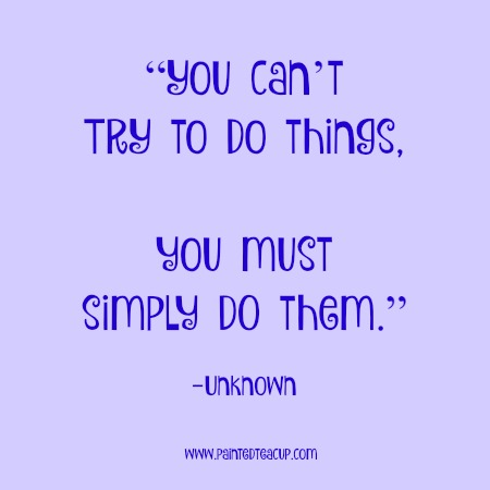 """""""You can't TRY to do things, you must simply DO them."""" 12 Productivity Quotes. www.paintedteacup.cpm"""