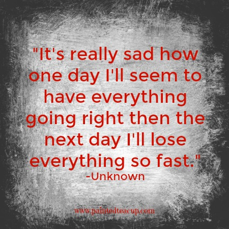 It's really sad how one day I'll seem to have everything going right then the next day I'll lose everything so fast. -Unknown