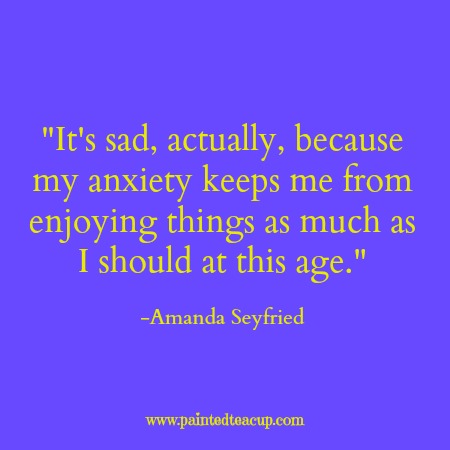 It's sad, actually, because my anxiety keeps me from enjoying things as much as I should at this age. -Amanda Seyfried